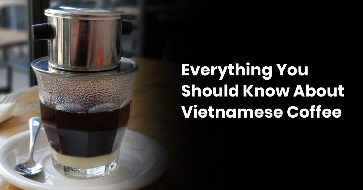 Everything You Should Know About Vietnamese Coffee